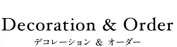 Decoration & Order デコレーション & オーダー